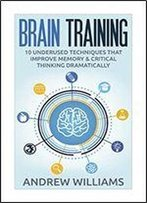 Brain Training: 32 Underused Techniques To Improve Memory And Critical Thinking With Brain Training