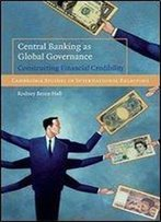 Central Banking As Global Governance: Constructing Financial Credibility (Cambridge Studies In International Relations)