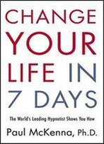 Change Your Life In 7 Days: The World's Leading Hypnotist Shows You How