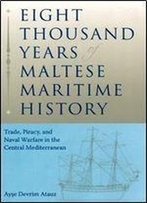 Eight Thousand Years Of Maltese Maritime History: Trade, Piracy, And Naval Warfare In The Central Mediterranean