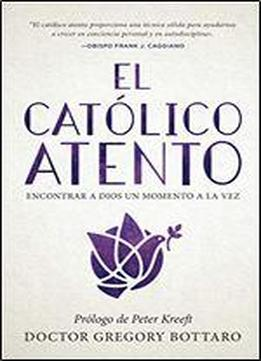 El Catolico Atento: Encontrar A Dios Un Momento A La Vez (the Mindful Catholic Spanish Edition)