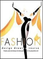 Fashion Design Drawing Course: Principles, Practice, And Techniques : The Ultimate Guide For The Aspiring Fashion Artist