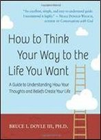 How To Think Your Way To The Life You Want: A Guide To Understanding How Your Thoughts And Beliefs Create Your Life