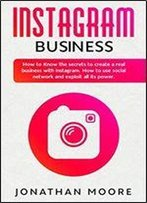 Instagram Business: How To Know The Secrets To Create A Real Business With Instagram. How To Use Social Network And Exploit All Its Power