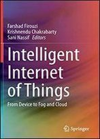 Intelligent Internet Of Things: From Device To Fog And Cloud