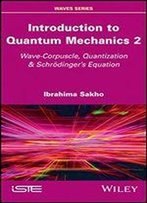 Introduction To Quantum Mechanics 2: Wave-Corpuscle, Quantization & Schrdingers Equation