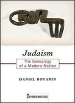 Judaism: The Genealogy Of A Modern Notion