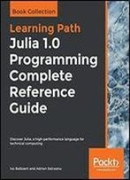 Julia 1. 0 Programming Complete Reference Guide: Discover Julia, A High-Performance Language For Technical Computing