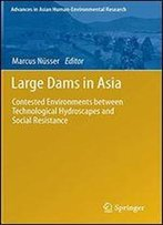 Large Dams In Asia: Contested Environments Between Technological Hydroscapes And Social Resistance (Advances In Asian Human-Environmental Research)