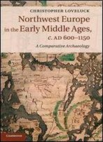 Northwest Europe In The Early Middle Ages, C.Ad 6001150: A Comparative Archaeology