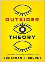 Outsider Theory: Intellectual Histories Of Questionable Ideas