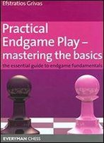 Practical Endgame Play - Mastering The Basics: The Essential Guide To Endgame Fundamentals
