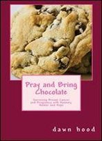 Pray And Bring Chocolate: Surviving Breast Cancer And Pregnancy With Honesty, Humor And Hope