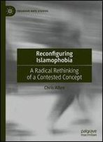 Reconfiguring Islamophobia: A Radical Rethinking Of A Contested Concept