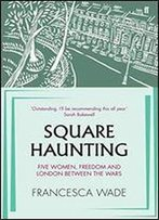 Square Haunting: Five Women And Freedom In Interwar London