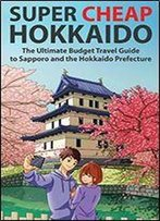 Super Cheap Hokkaido: The Ultimate Budget Travel Guide To Sapporo And The Hokkaido Prefecture