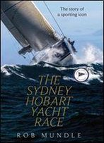 Sydney Hobart Yacht Race: The Story Of A Sporting Icon