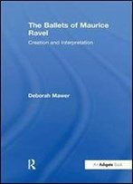 The Ballets Of Maurice Ravel: Creation And Interpretation