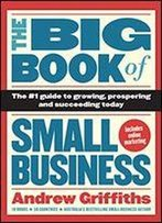 The Big Book Of Small Business: The #1 Guide To Growing, Prospering, And Succeeding Today