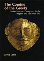 The Coming Of The Greeks: Indo-European Conquests In The Aegean And The Near East