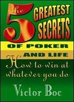 The Five Greatest Secrets Of Poker And Life: How To Win At Whatever You Do