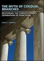The Myth Of Coequal Branches: Restoring The Constitutions Separation Of Functions