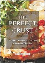 The Perfect Crust: 30 Great Ways Of Satisfying Your Pizza Craving!