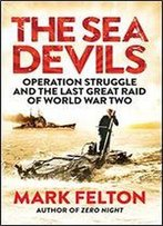 The Sea Devils: Operation Struggle And The Last Great Raid Of World War Two