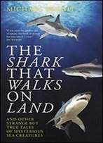 The Shark That Walks On Land: ... And Other Strange But True Tales Of Mysterious Sea Creatures