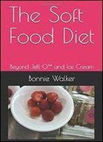 The Soft Food Diet: Beyond Jell-O(Tm) And Ice Cream
