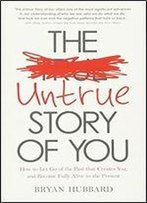 The Untrue Story Of You: How Your Past Creates Patterns And Problems In Your Life Every Single Day