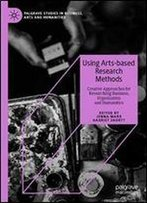 Using Arts-Based Research Methods: Creative Approaches For Researching Business, Organisation And Humanities (Palgrave Studies In Business, Arts And Humanities)