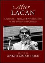 After Lacan: Literature, Theory And Psychoanalysis In The 21st Century