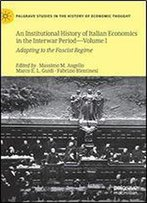 An Institutional History Of Italian Economics In The Interwar Period Volume I: Adapting To The Fascist Regime (Palgrave Studies In The History Of Economic Thought)