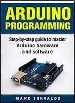 Arduino: Step-By-Step Guide To Master Arduino Hardware And Software