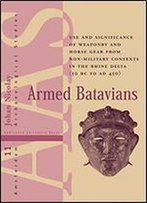 Armed Batavians: Use And Significance Of Weaponry And Horse Gear From Non-Military Contexts In The Rhine Delta (50 Bc To Ad 450)