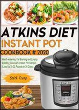 Atkins Diet Instant Pot Cookbook # 2020: Mouth-watering, Fat Burning And Energy Boosting Low Carb Instant Pot Recipes (lose Up To 30 Pounds In 30 Days)