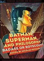 Batman, Superman, And Philosophy: Badass Or Boyscout?