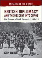British Diplomacy And The Descent Into Chaos: The Career Of Jack Garnett, 1902-19 (Britain And The World)