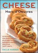 Cheese Hors D'Oeuvres: 50 Recipes For Crispy Canapes, Delectable Dips, Marinated Morsels, And Other Tasty Tidbits