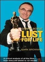 Danny Boyle: Lust For Life: Critical Analysis Of All The Films From Shallow Grave To 127 Hours