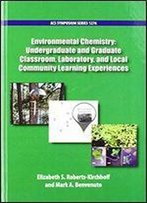 Environmental Chemistry: Undergraduate And Graduate Classroom, Laboratory, And Local Community Learning Experiences (Acs Symposium Series)