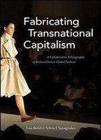 Fabricating Transnational Capitalism: A Collaborative Ethnography Of Italian-Chinese Global Fashion (The Lewis Henry Morgan Lectures)