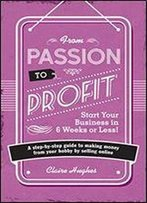 From Passion To Profit: Start Your Business In 6 Weeks Or Less! - A Step-By-Step Guide To Making Money From Your Hobby By Selling Online