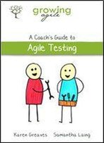 Growing Agile: A Coach's Guide To Agile Testing (Growing Agile: A Coach's Guide Series Book 2)