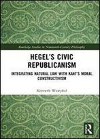 Hegels Civic Republicanism: Integrating Natural Law With Kants Moral Constructivism (Routledge Studies In Nineteenth-Century Philosophy)