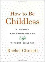 How To Be Childless: A History And Philosophy Of Life Without Children