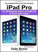 Ipad Pro: The 2020 Ultimate User Guide For All Ipad Mini, Ipad Air, Ipad Pro And Ios 13 Owners: The Simplified Manual For Kids And Adult