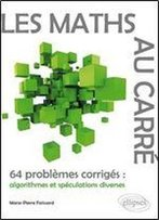 Les Maths Au Carre - 64 Problemes Corriges : Algorithmes Et Speculations Diverses