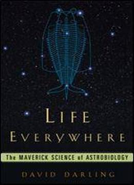 Life Everywhere: The Maverick Science Of Astrobiology